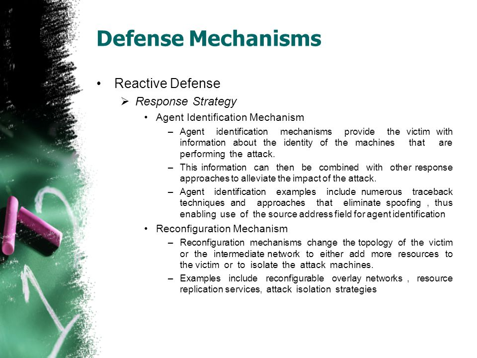 Defense Mechanisms Reactive Defense  Response Strategy Agent Identification Mechanism –Agent identification mechanisms provide the victim with inform