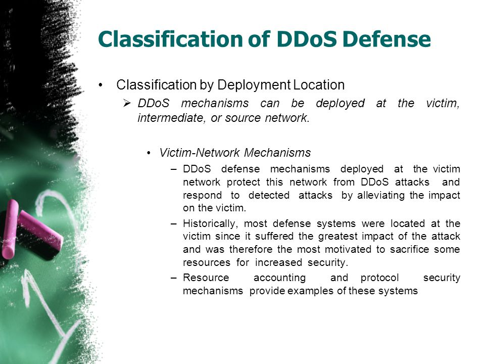 Classification of DDoS Defense Classification by Deployment Location  DDoS mechanisms can be deployed at the victim, intermediate, or source network.
