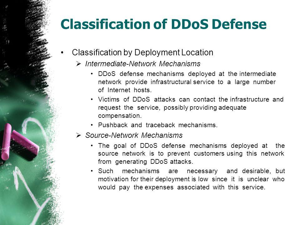 Classification of DDoS Defense Classification by Deployment Location  Intermediate-Network Mechanisms DDoS defense mechanisms deployed at the interme