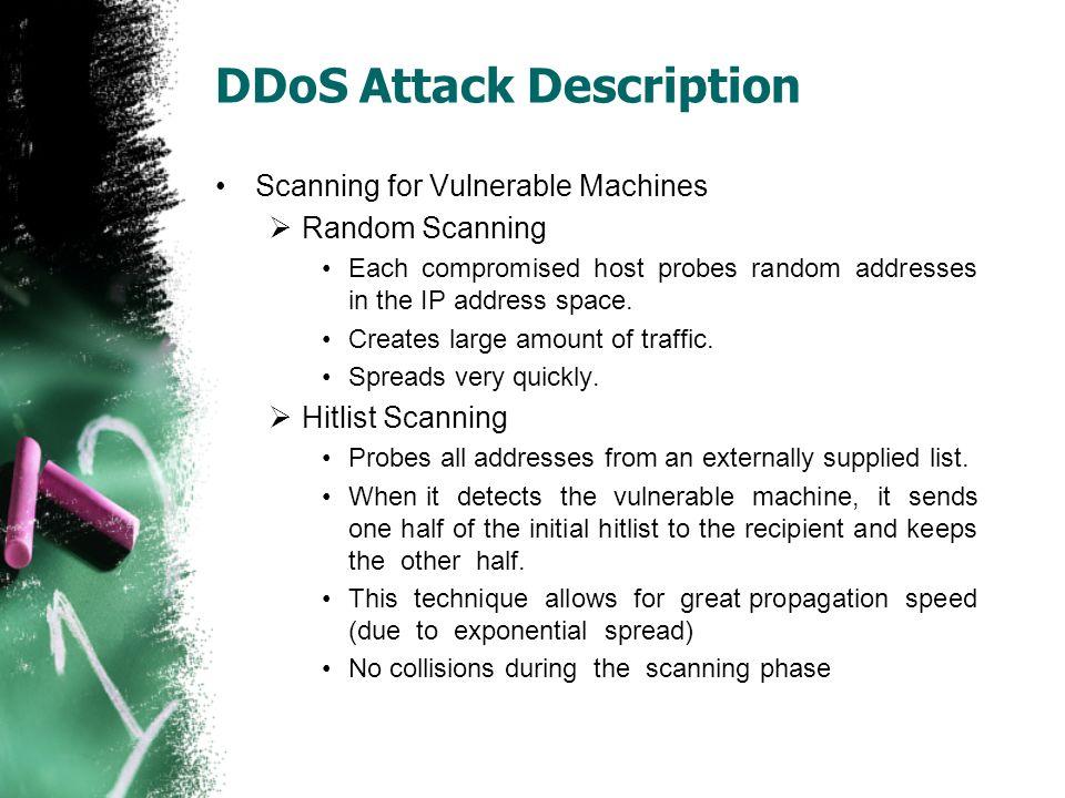 DDoS Attack Description Scanning for Vulnerable Machines  Random Scanning Each compromised host probes random addresses in the IP address space. Crea