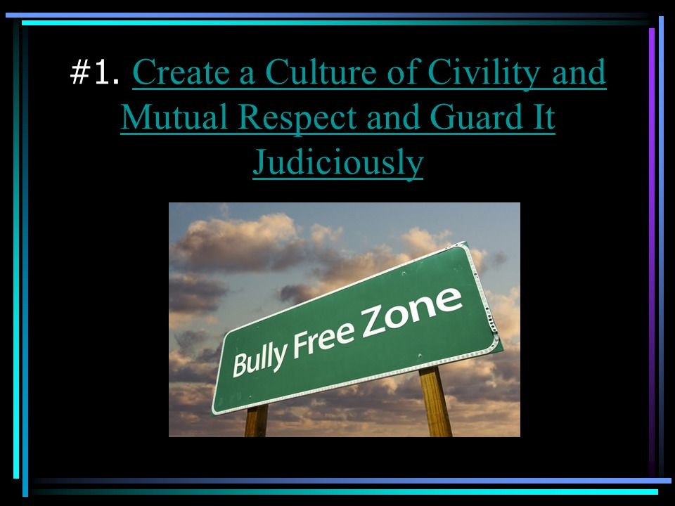 #1. Create a Culture of Civility and Mutual Respect and Guard It Judiciously