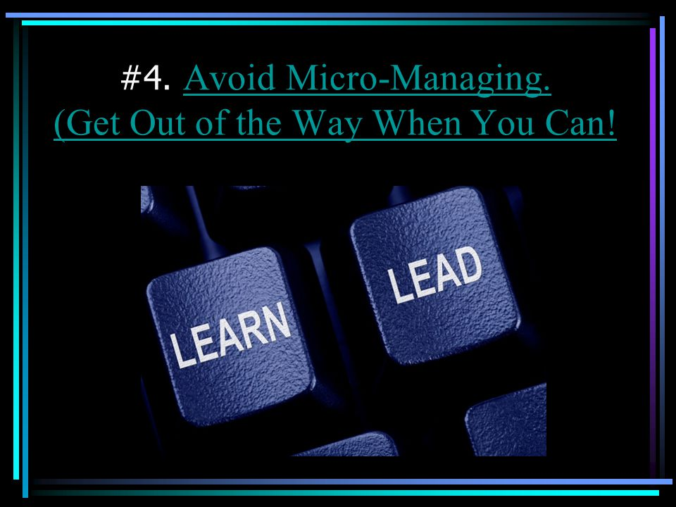 #4. Avoid Micro-Managing. (Get Out of the Way When You Can!