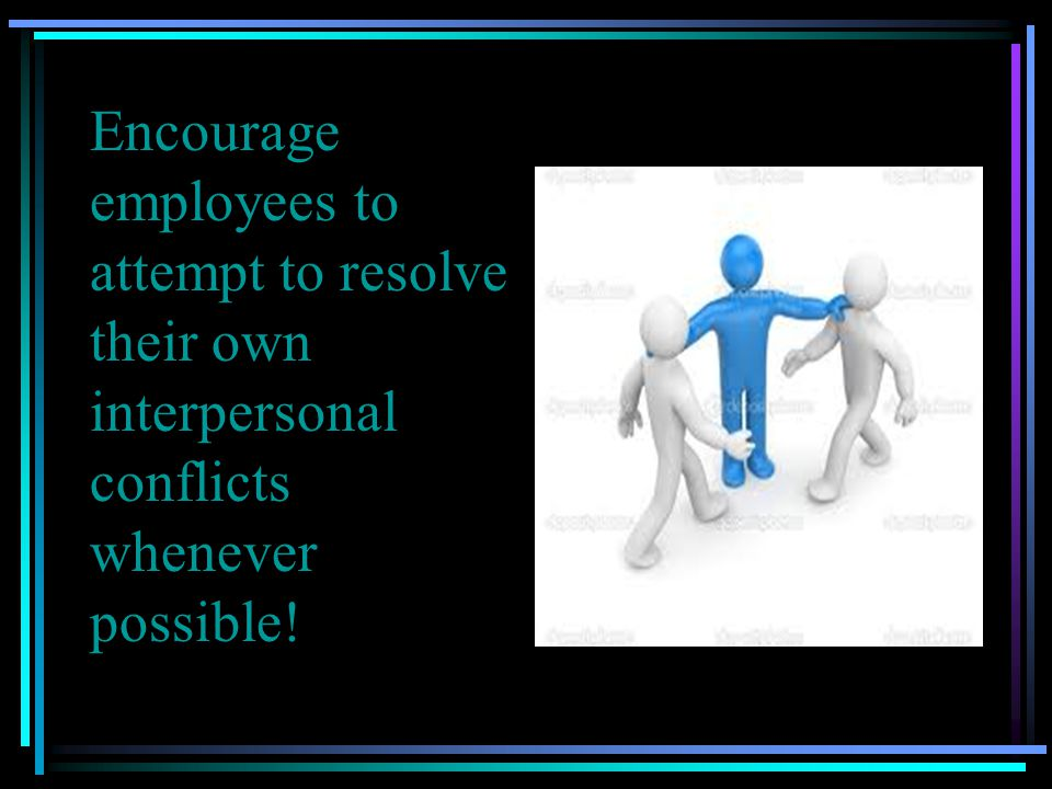 Encourage employees to attempt to resolve their own interpersonal conflicts whenever possible!