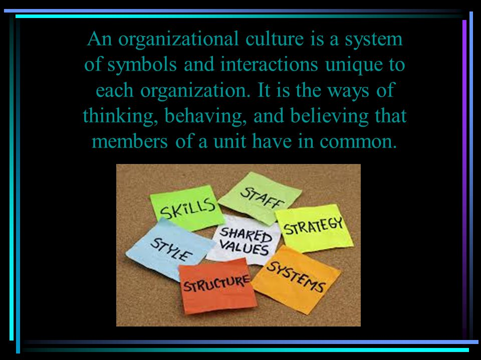 An organizational culture is a system of symbols and interactions unique to each organization.