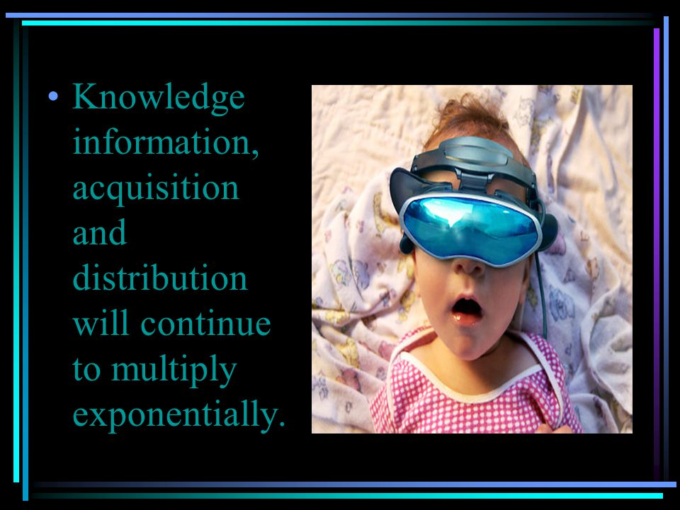 Knowledge information, acquisition and distribution will continue to multiply exponentially.