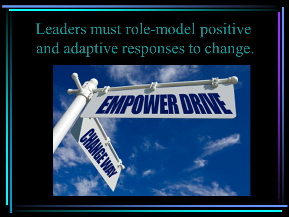 Leaders must role-model positive and adaptive responses to change.