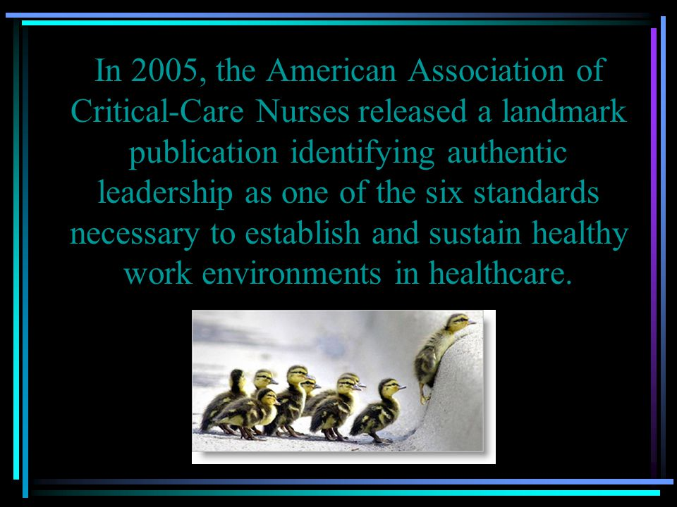 In 2005, the American Association of Critical-Care Nurses released a landmark publication identifying authentic leadership as one of the six standards necessary to establish and sustain healthy work environments in healthcare.