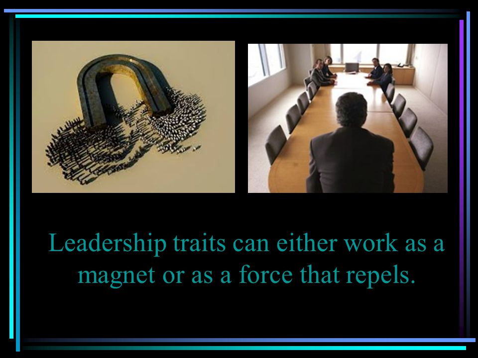 Leadership traits can either work as a magnet or as a force that repels.