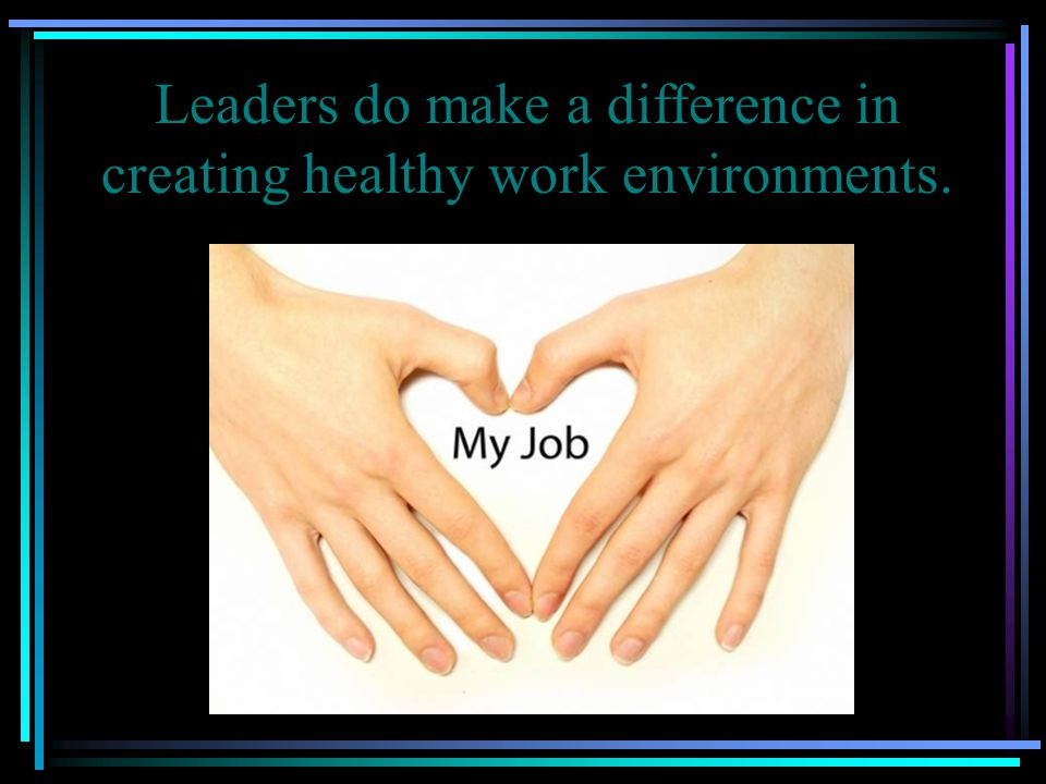 Leaders do make a difference in creating healthy work environments.