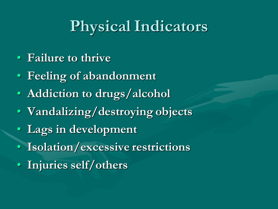 Physical Indicators Failure to thriveFailure to thrive Feeling of abandonmentFeeling of abandonment Addiction to drugs/alcoholAddiction to drugs/alcohol Vandalizing/destroying objectsVandalizing/destroying objects Lags in developmentLags in development Isolation/excessive restrictionsIsolation/excessive restrictions Injuries self/othersInjuries self/others