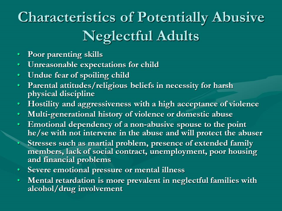 Characteristics of Potentially Abusive Neglectful Adults Poor parenting skillsPoor parenting skills Unreasonable expectations for childUnreasonable expectations for child Undue fear of spoiling childUndue fear of spoiling child Parental attitudes/religious beliefs in necessity for harsh physical disciplineParental attitudes/religious beliefs in necessity for harsh physical discipline Hostility and aggressiveness with a high acceptance of violenceHostility and aggressiveness with a high acceptance of violence Multi-generational history of violence or domestic abuseMulti-generational history of violence or domestic abuse Emotional dependency of a non-abusive spouse to the point he/se with not intervene in the abuse and will protect the abuserEmotional dependency of a non-abusive spouse to the point he/se with not intervene in the abuse and will protect the abuser Stresses such as martial problem, presence of extended family members, lack of social contract, unemployment, poor housing and financial problemsStresses such as martial problem, presence of extended family members, lack of social contract, unemployment, poor housing and financial problems Severe emotional pressure or mental illnessSevere emotional pressure or mental illness Mental retardation is more prevalent in neglectful families with alcohol/drug involvementMental retardation is more prevalent in neglectful families with alcohol/drug involvement
