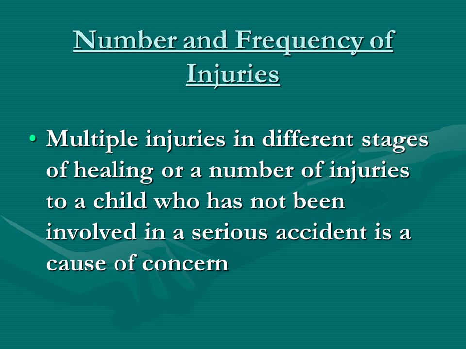 Number and Frequency of Injuries Multiple injuries in different stages of healing or a number of injuries to a child who has not been involved in a se