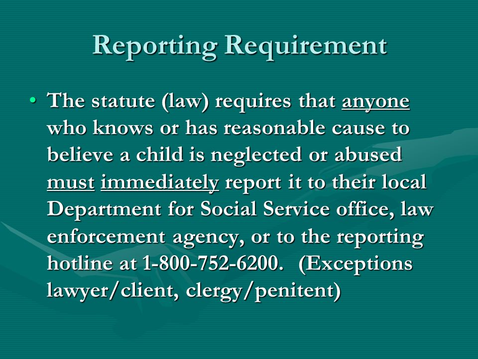 Reporting Requirement The statute (law) requires that anyone who knows or has reasonable cause to believe a child is neglected or abused must immediat