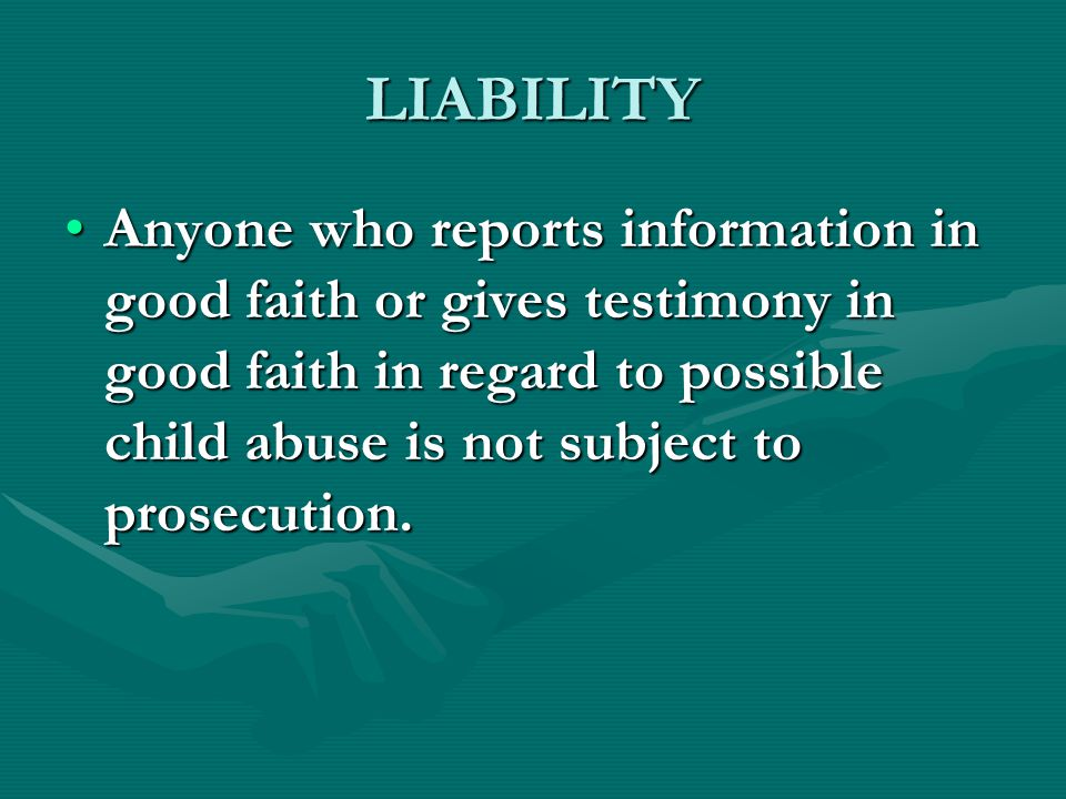 LIABILITY Anyone who reports information in good faith or gives testimony in good faith in regard to possible child abuse is not subject to prosecutio