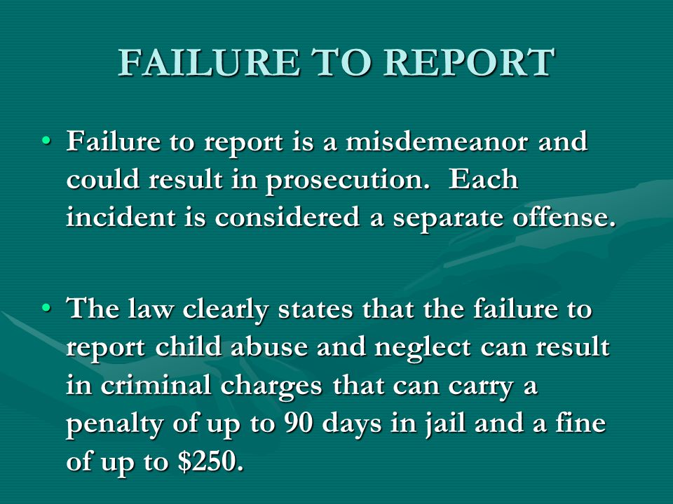 FAILURE TO REPORT Failure to report is a misdemeanor and could result in prosecution. Each incident is considered a separate offense.Failure to report
