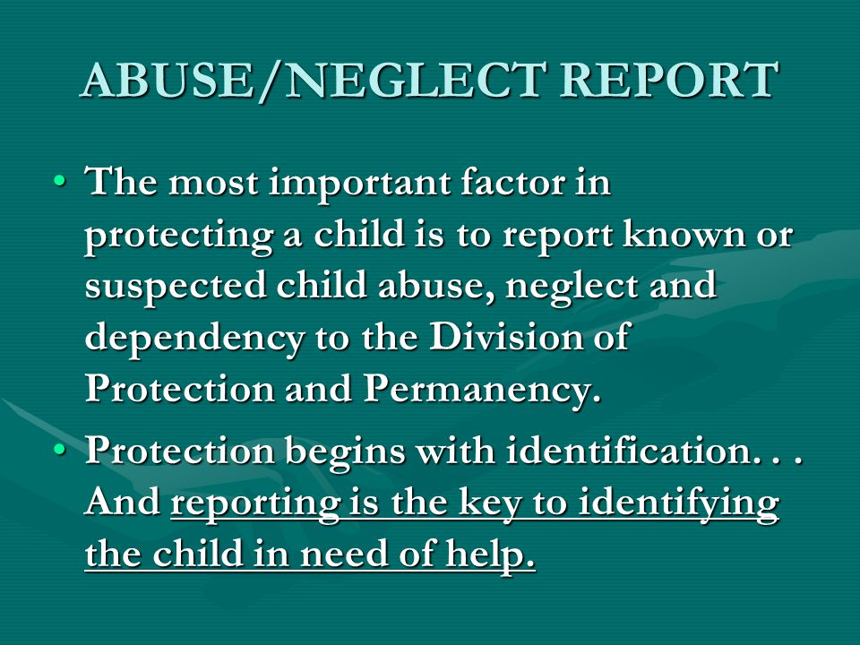 ABUSE/NEGLECT REPORT The most important factor in protecting a child is to report known or suspected child abuse, neglect and dependency to the Division of Protection and Permanency.The most important factor in protecting a child is to report known or suspected child abuse, neglect and dependency to the Division of Protection and Permanency.