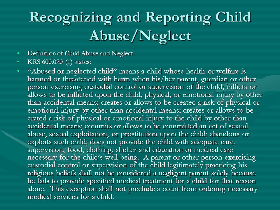 Recognizing and Reporting Child Abuse/Neglect Definition of Child Abuse and NeglectDefinition of Child Abuse and Neglect KRS 600.020 (1) states:KRS 60