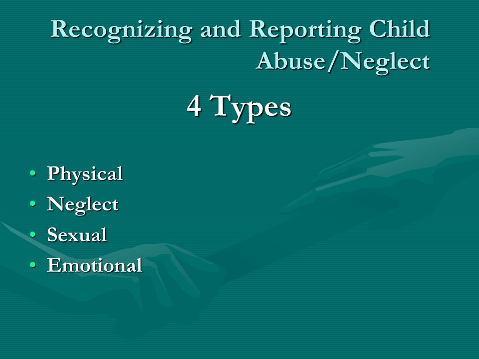 Recognizing and Reporting Child Abuse/Neglect 4 Types PhysicalPhysical NeglectNeglect SexualSexual EmotionalEmotional