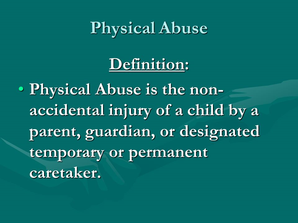 Physical Abuse Definition: Physical Abuse is the non- accidental injury of a child by a parent, guardian, or designated temporary or permanent caretaker.Physical Abuse is the non- accidental injury of a child by a parent, guardian, or designated temporary or permanent caretaker.