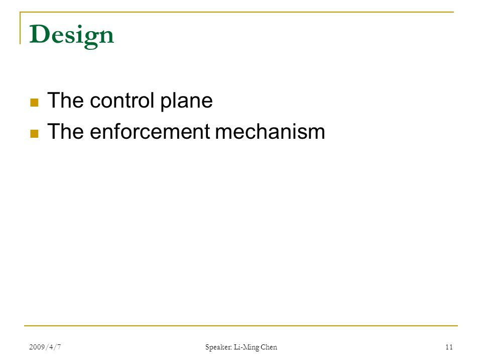 2009/4/7 Speaker: Li-Ming Chen 11 Design The control plane The enforcement mechanism