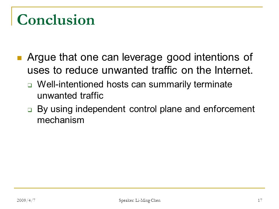 2009/4/7 Speaker: Li-Ming Chen 17 Conclusion Argue that one can leverage good intentions of uses to reduce unwanted traffic on the Internet.