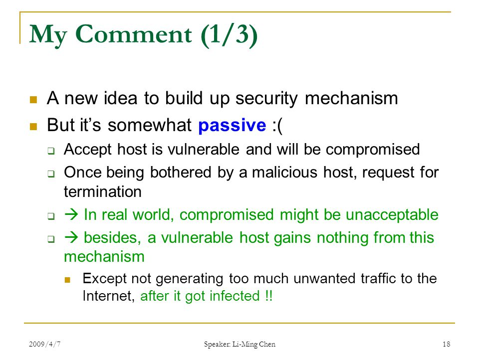 2009/4/7 Speaker: Li-Ming Chen 18 My Comment (1/3) A new idea to build up security mechanism But it's somewhat passive :(  Accept host is vulnerable and will be compromised  Once being bothered by a malicious host, request for termination   In real world, compromised might be unacceptable   besides, a vulnerable host gains nothing from this mechanism Except not generating too much unwanted traffic to the Internet, after it got infected !!