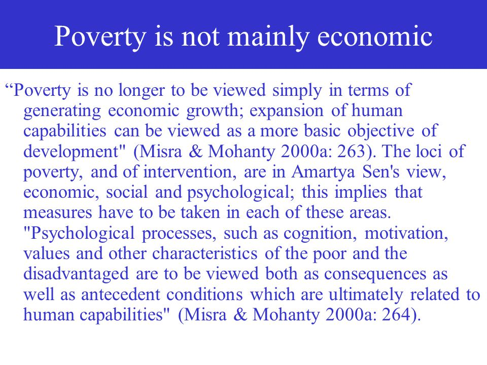 Poverty is capability deprivation (Sen) Economics Nobel Prize winner Amartya Sen conceptualises poverty as