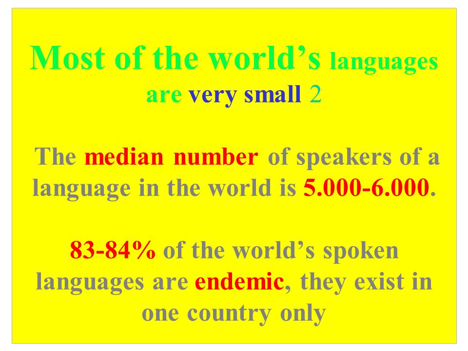 Most of the world's languages are very small 1 There are 6-7,000 spoken languages, and maybe equally many Sign languages. (the Ethnologue, 15. Edition