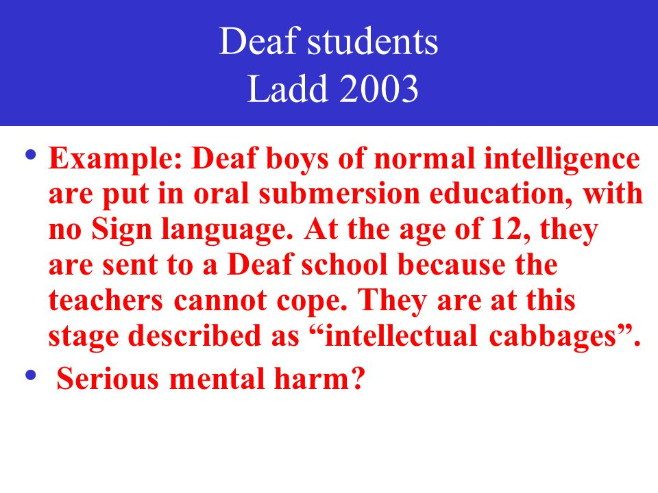 Deaf students Branson & Miller, Jokinen, Lane, etc Assimilationist submersion education where Deaf students are taught orally only and sign languages