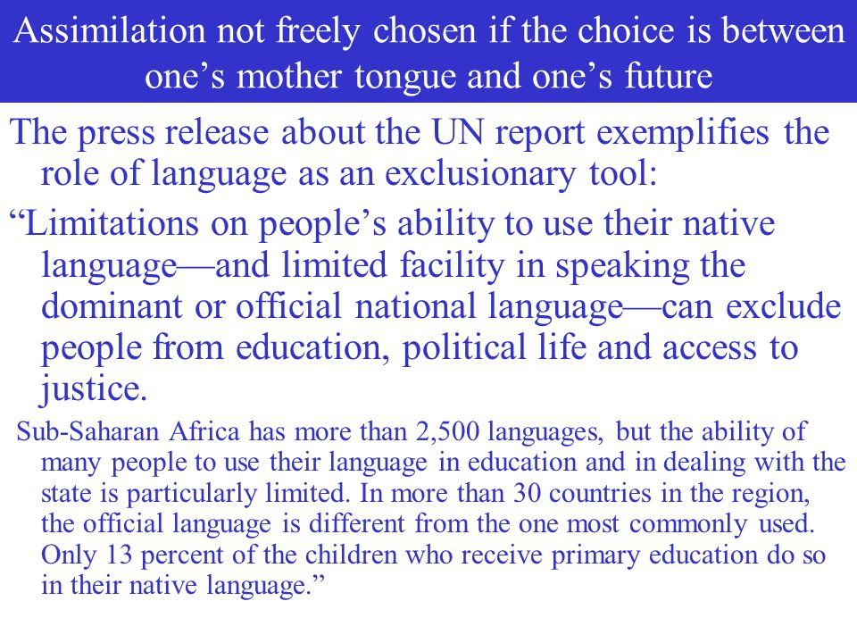 Assimilation is not freely chosen if the choice is between one's mother tongue and one's future The United Nation's 2004 Human Development Report link