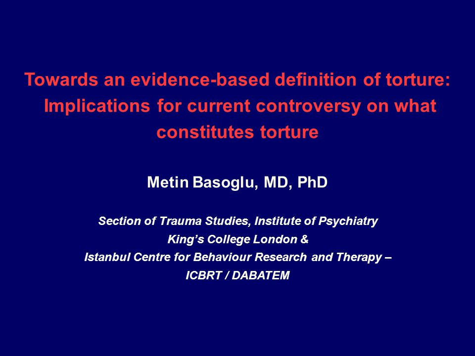 Towards an evidence-based definition of torture: Implications for current controversy on what constitutes torture Metin Basoglu, MD, PhD Section of Trauma Studies, Institute of Psychiatry King's College London & Istanbul Centre for Behaviour Research and Therapy – ICBRT / DABATEM