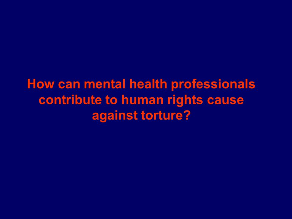 How can mental health professionals contribute to human rights cause against torture