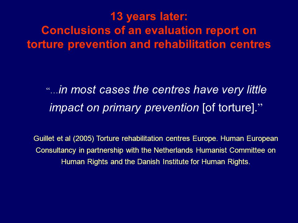 13 years later: Conclusions of an evaluation report on torture prevention and rehabilitation centres … in most cases the centres have very little impact on primary prevention [of torture].