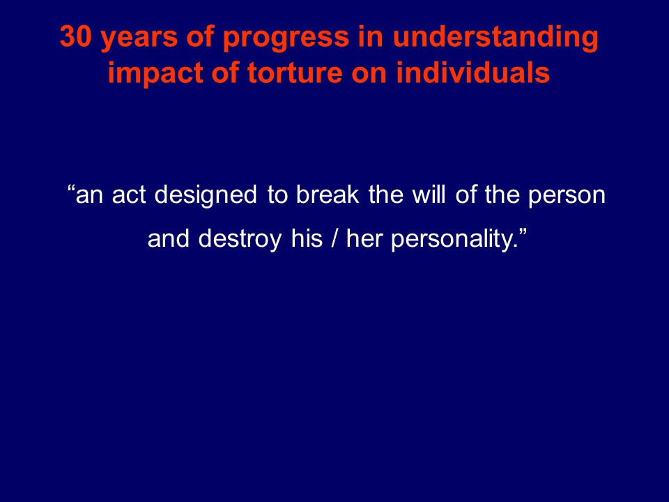 30 years of progress in understanding impact of torture on individuals an act designed to break the will of the person and destroy his / her personality.