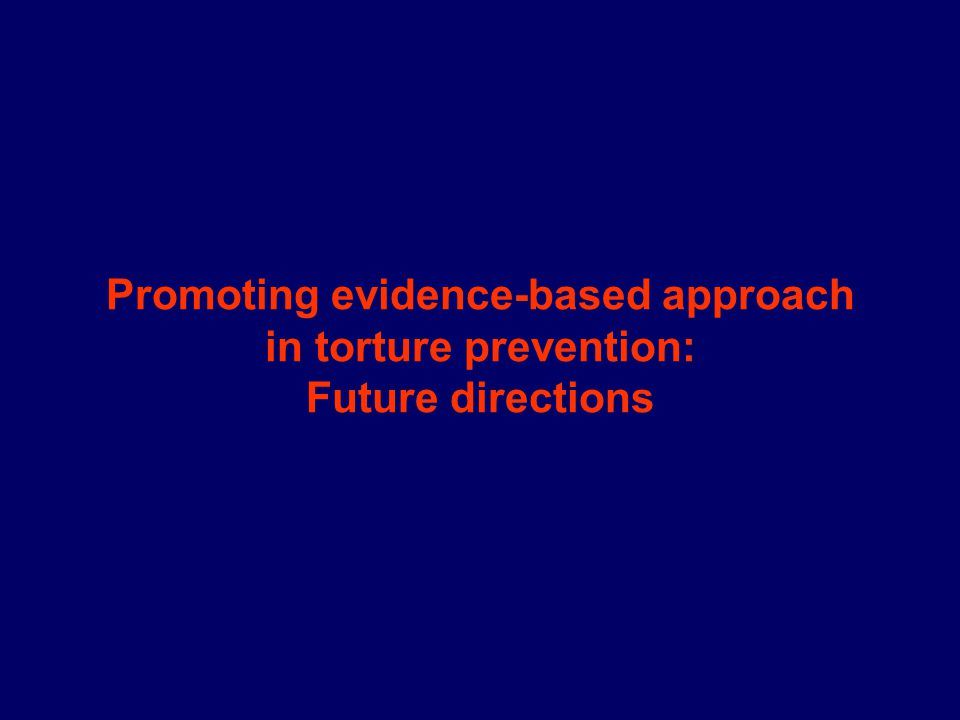 Promoting evidence-based approach in torture prevention: Future directions