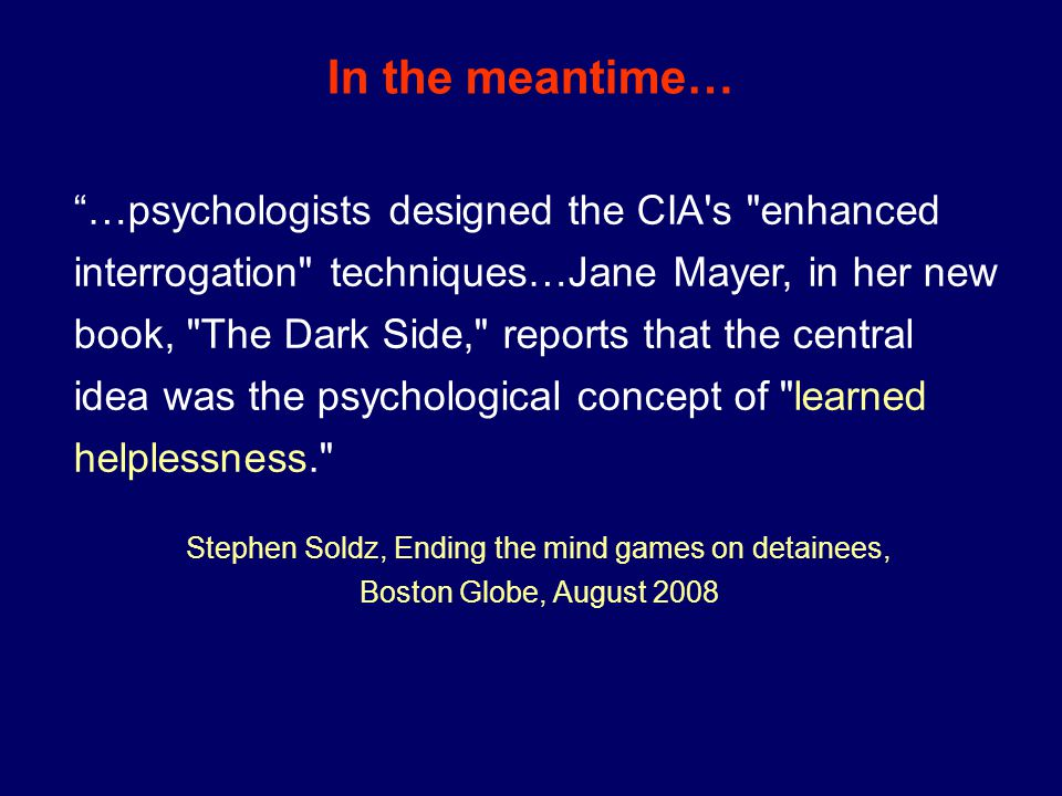 In the meantime… …psychologists designed the CIA s enhanced interrogation techniques…Jane Mayer, in her new book, The Dark Side, reports that the central idea was the psychological concept of learned helplessness. Stephen Soldz, Ending the mind games on detainees, Boston Globe, August 2008