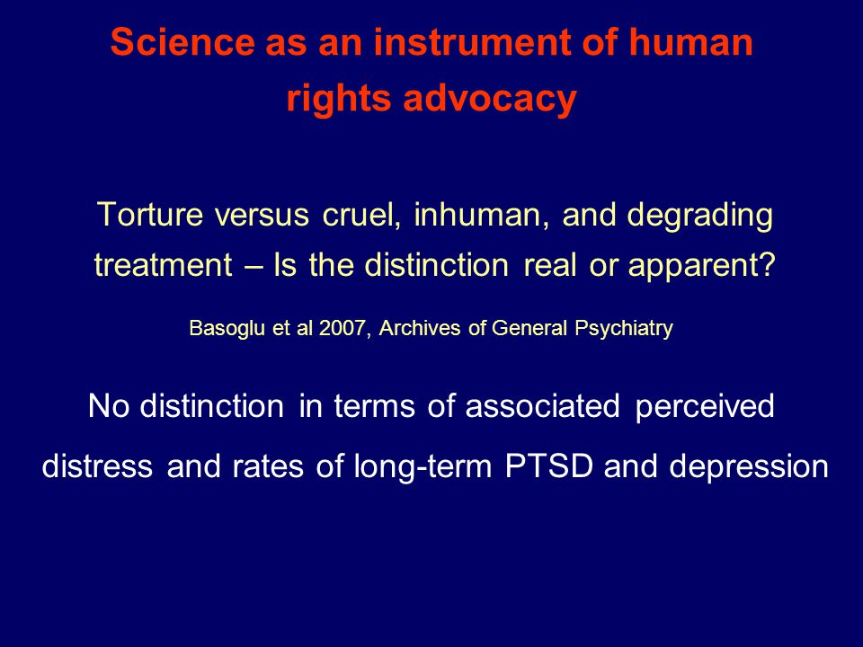 Science as an instrument of human rights advocacy Torture versus cruel, inhuman, and degrading treatment – Is the distinction real or apparent.