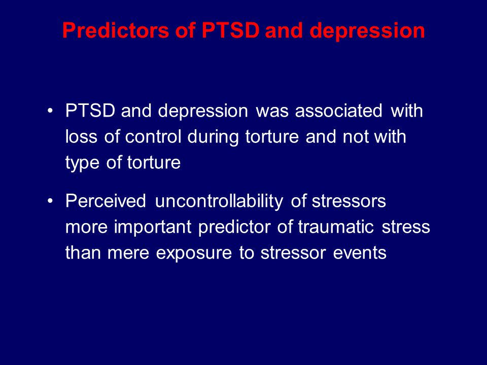 Predictors of PTSD and depression PTSD and depression was associated with loss of control during torture and not with type of torture Perceived uncontrollability of stressors more important predictor of traumatic stress than mere exposure to stressor events