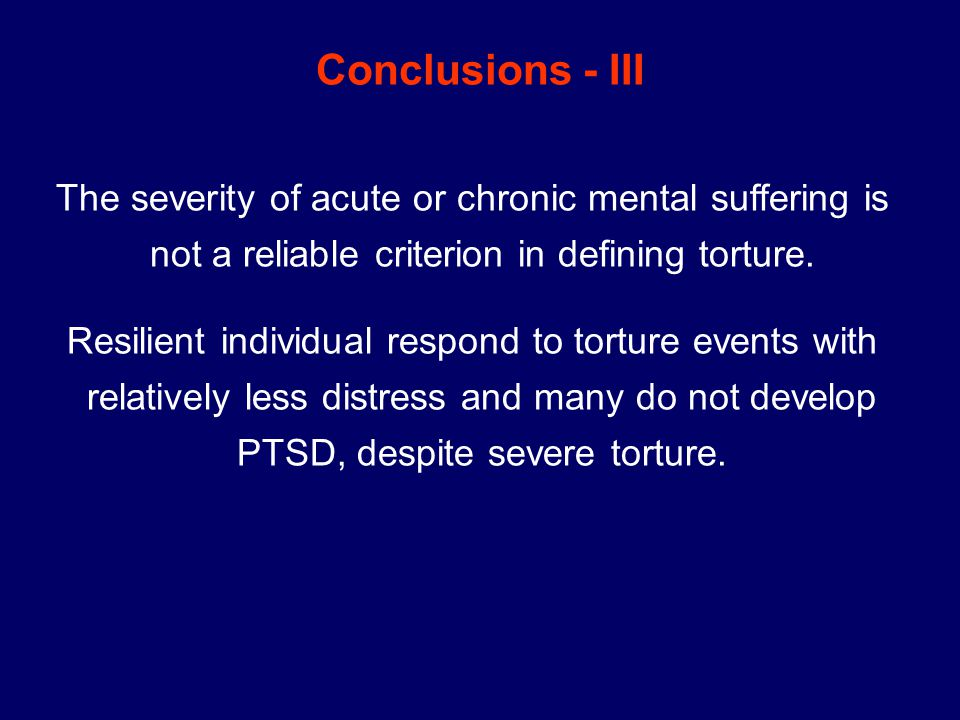 Conclusions - III The severity of acute or chronic mental suffering is not a reliable criterion in defining torture.