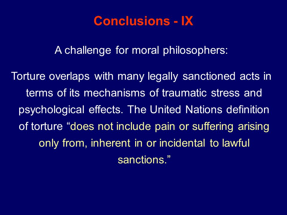 Conclusions - IX A challenge for moral philosophers: Torture overlaps with many legally sanctioned acts in terms of its mechanisms of traumatic stress and psychological effects.