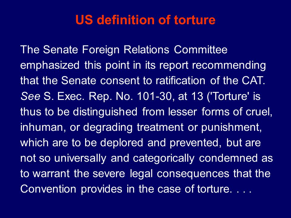 The Senate Foreign Relations Committee emphasized this point in its report recommending that the Senate consent to ratification of the CAT.