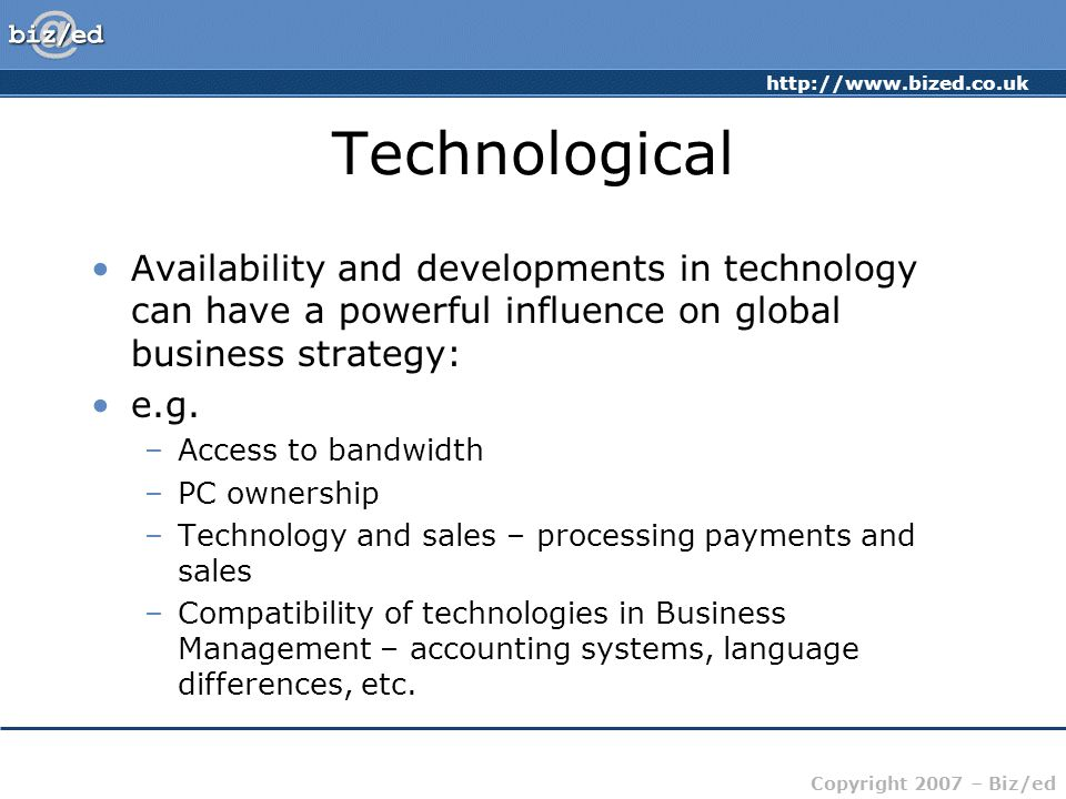 http://www.bized.co.uk Copyright 2007 – Biz/ed Technological Availability and developments in technology can have a powerful influence on global business strategy: e.g.