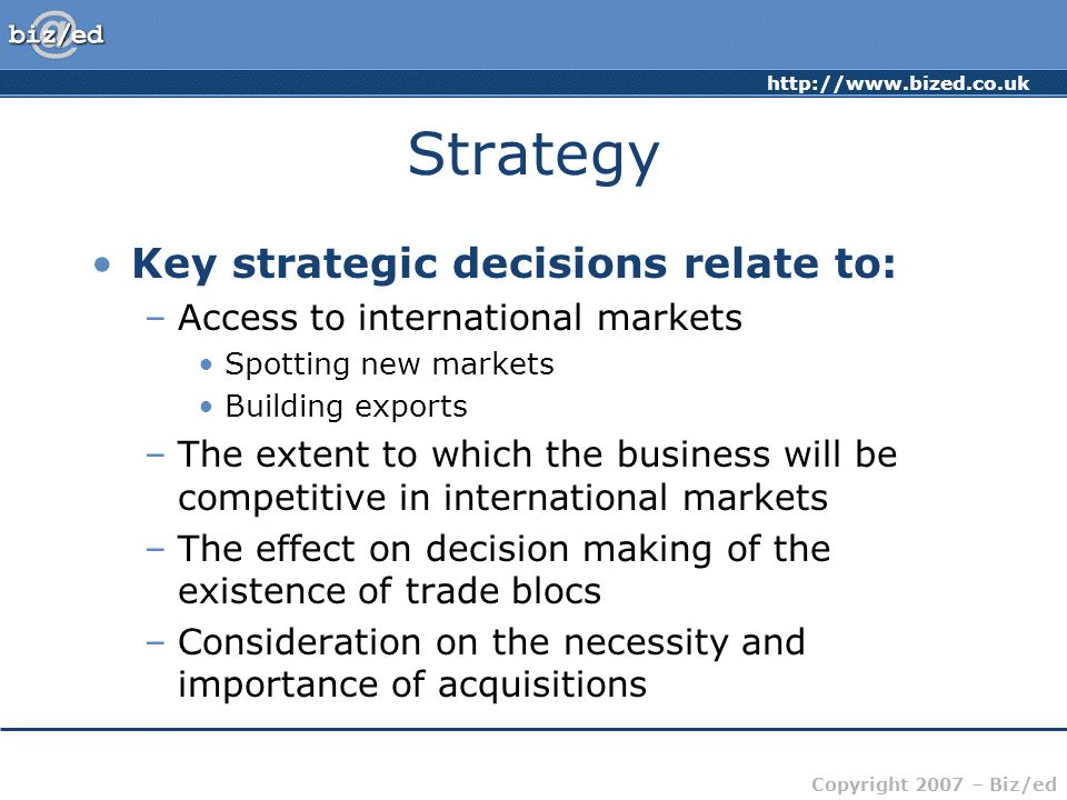 http://www.bized.co.uk Copyright 2007 – Biz/ed Strategy Key strategic decisions relate to: –Access to international markets Spotting new markets Building exports –The extent to which the business will be competitive in international markets –The effect on decision making of the existence of trade blocs –Consideration on the necessity and importance of acquisitions