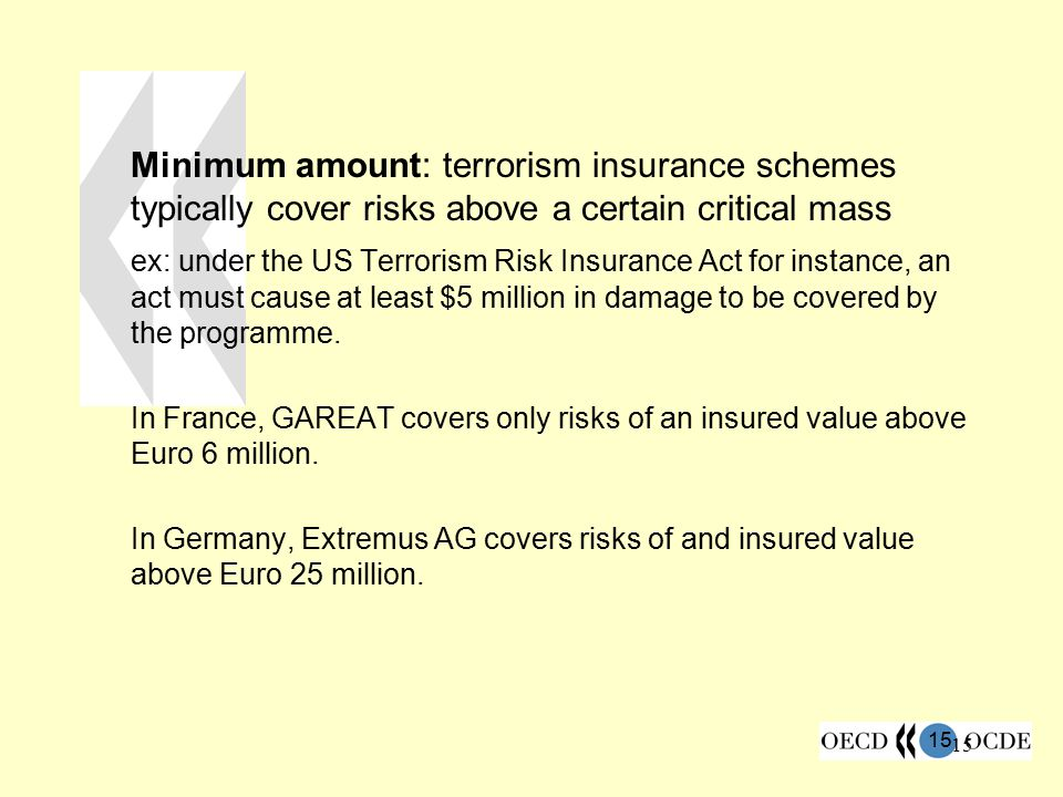 15 Minimum amount: terrorism insurance schemes typically cover risks above a certain critical mass ex: under the US Terrorism Risk Insurance Act for i