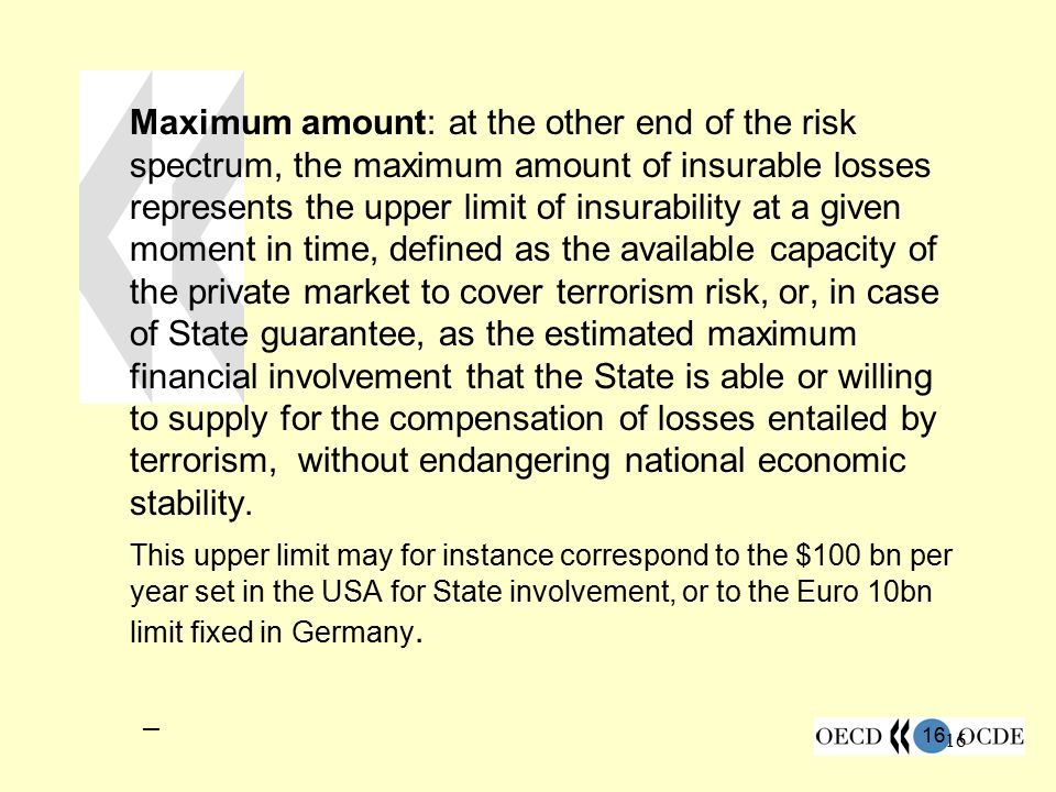 16 Maximum amount: at the other end of the risk spectrum, the maximum amount of insurable losses represents the upper limit of insurability at a given