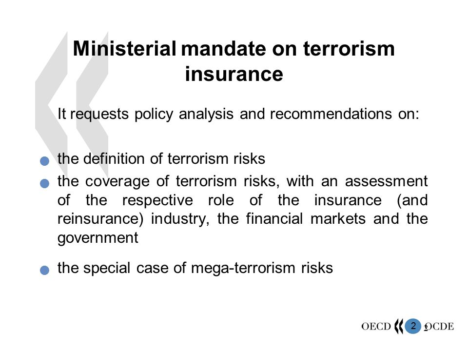 2 2 Ministerial mandate on terrorism insurance  It requests policy analysis and recommendations on: the definition of terrorism risks the coverage of