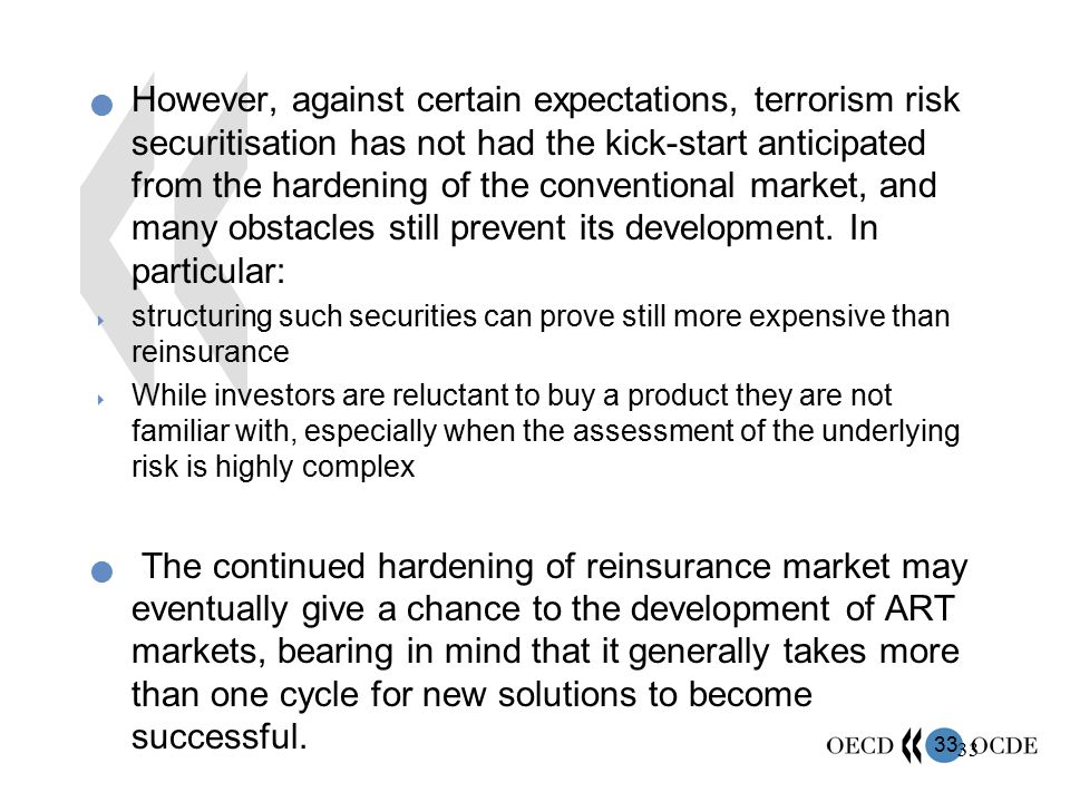 33 However, against certain expectations, terrorism risk securitisation has not had the kick-start anticipated from the hardening of the conventional
