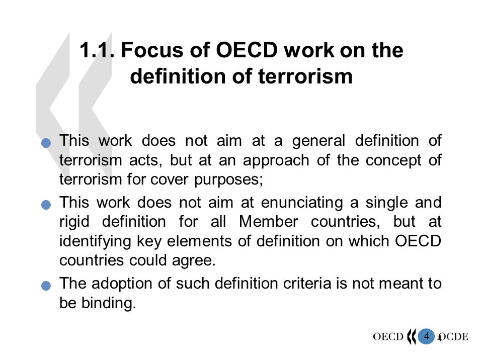 4 4 1.1. Focus of OECD work on the definition of terrorism This work does not aim at a general definition of terrorism acts, but at an approach of the