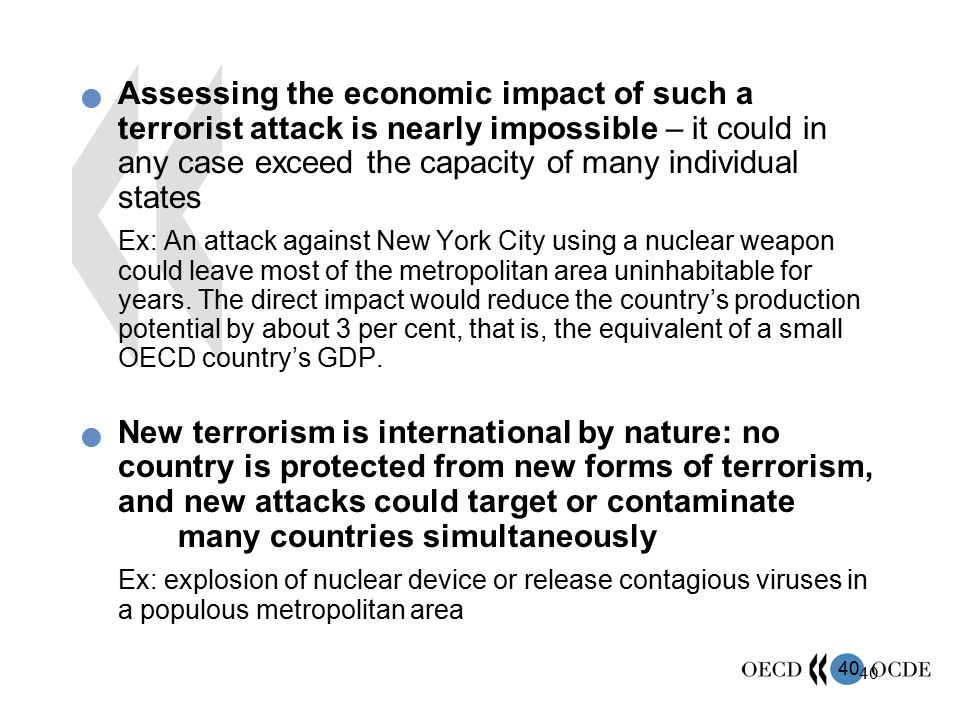 40 Assessing the economic impact of such a terrorist attack is nearly impossible – it could in any case exceed the capacity of many individual states