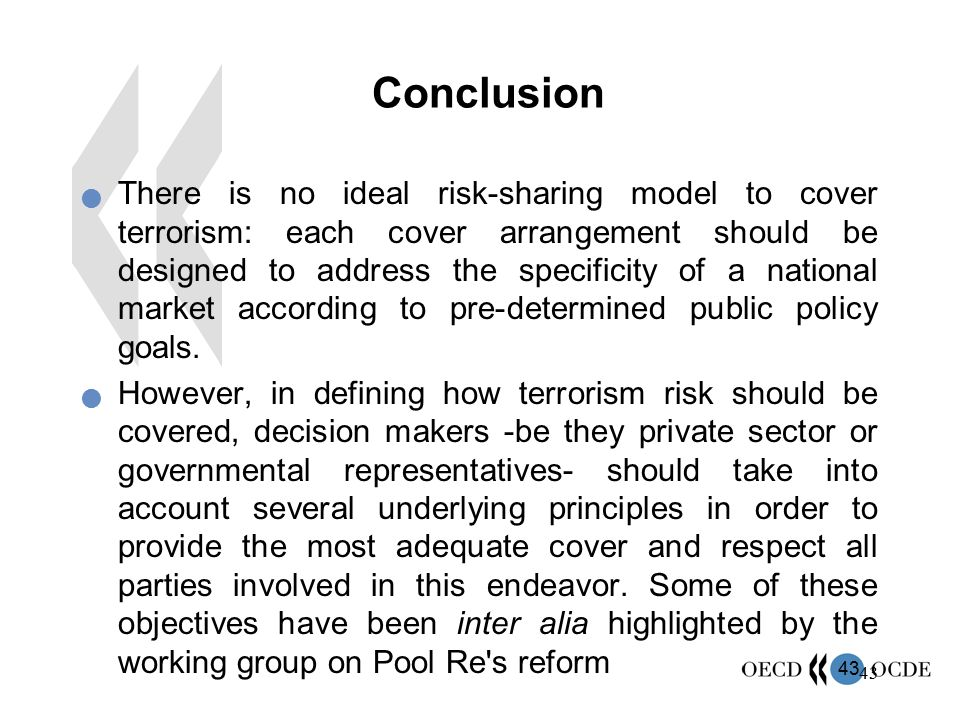 43 Conclusion There is no ideal risk-sharing model to cover terrorism: each cover arrangement should be designed to address the specificity of a natio